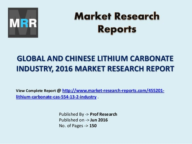 GLOBAL AND CHINESE LITHIUM CARBONATE INDUSTRY, 2016 MARKET RESEARCH REPORT Published By -> Prof Research Published on -> J...
