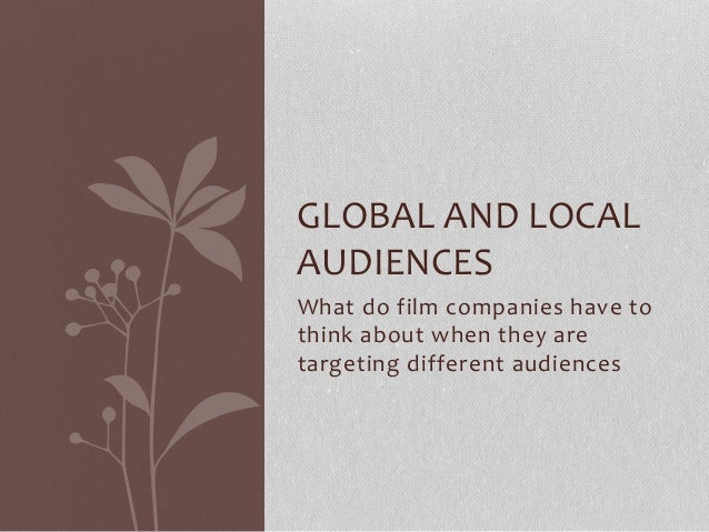 What do film companies have to think about when they are targeting different audiences GLOBAL AND LOCAL AUDIENCES