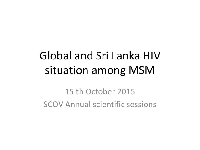Global and Sri Lanka HIV situation among MSM 15 th October 2015 SCOV Annual scientific sessions