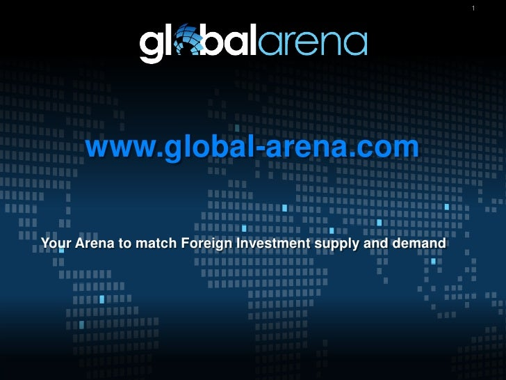 1           www.global-arena.com  Your Arena to match Foreign Investment supply and demand