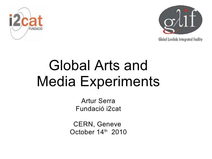 Global Arts and Media Experiments       Artur Serra      Fundació i2cat       CERN, Geneve     October 14th 2010