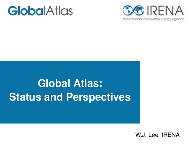 Global Atlas: Status and Perspectives W.J. Lee, IRENA