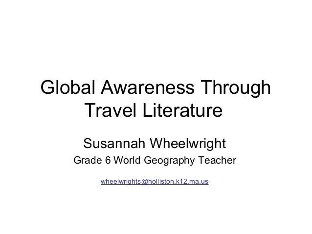 Global Awareness Through    Travel Literature    Susannah Wheelwright   Grade 6 World Geography Teacher        wheelwright...