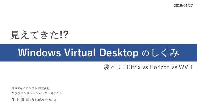 2019/04/27 見えてきた!? Windows Virtual Desktop のしくみ 日本マイクロソフト 株式会社 クラウド ソリューション アーキテクト 牛上 貴司 (うしがみ たかし) 袋とじ:Citrix vs Horizon ...