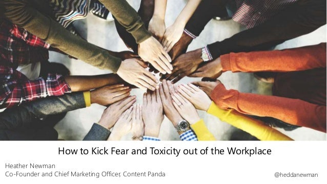 How to Kick Fear and Toxicity out of the Workplace Heather Newman Co-Founder and Chief Marketing Officer, Content Panda @h...