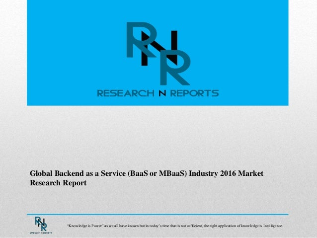 """Global Backend as a Service (BaaS or MBaaS) Industry 2016 Market Research Report """"Knowledge is Power"""" as we all have known..."""
