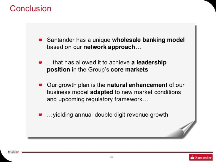 Conclusion        Santander has a unique wholesale banking model        based on our network approach…        …that has al...