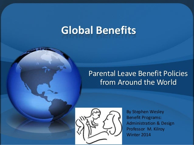 Global Benefits  Parental Leave Benefit Policies from Around the World  By Stephen Wesley Benefit Programs: Administration...