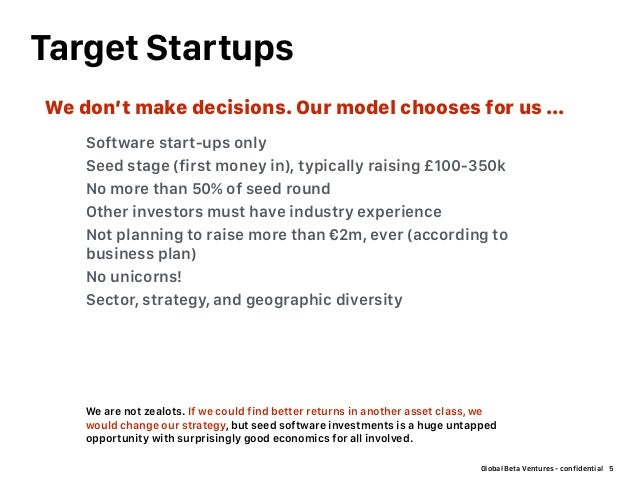 Global Beta Ventures - confidential Target Startups 5 Software start-ups only Seed stage (first money in), typically raisi...