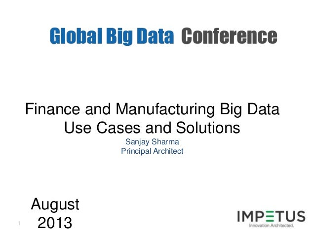 1 Finance and Manufacturing Big Data Use Cases and Solutions Sanjay Sharma Principal Architect August 2013