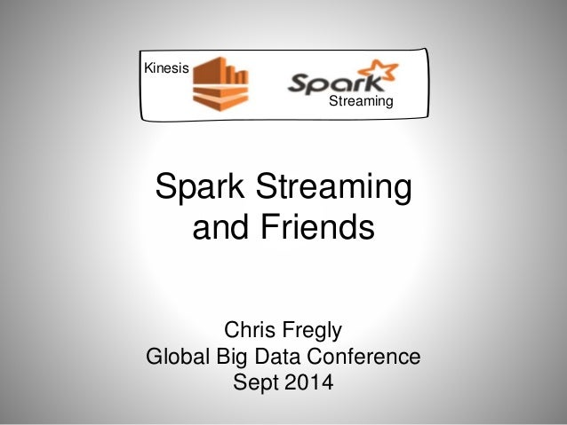 Spark Streaming  and Friends  Chris Fregly  Global Big Data Conference  Sept 2014  Kinesis  Streaming
