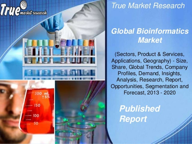 True Market Research Published Report Global Bioinformatics Market (Sectors, Product & Services, Applications, Geography) ...