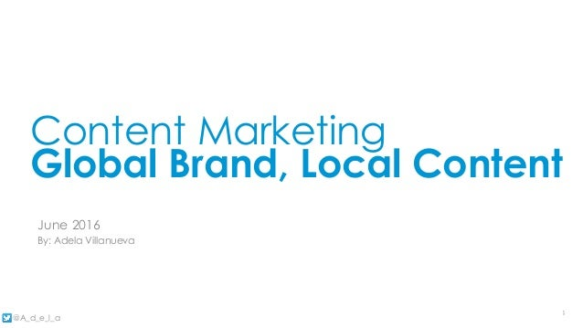 11 @A_d_e_l_a 8/22/16 18/22/16 1 Content Marketing Global Brand, Local Content June 2016 By: Adela Villanueva