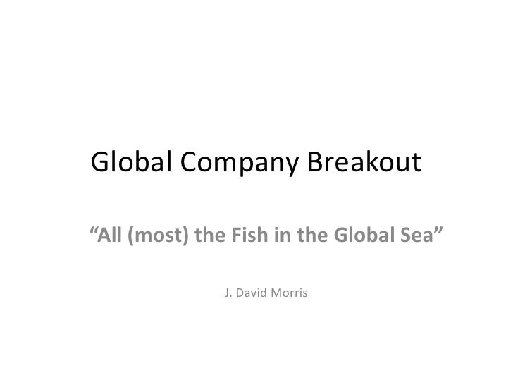 "Global Company Breakout<br />""All (most) the Fish in the Global Sea""<br />J. David Morris<br />"