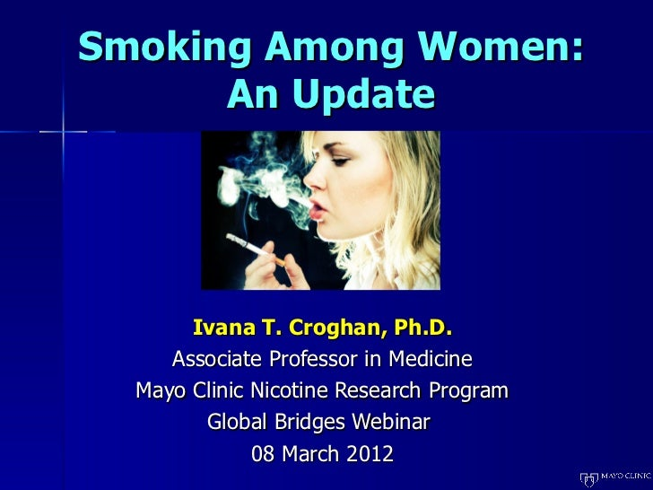 Smoking Among Women:      An Update       Ivana T. Croghan, Ph.D.     Associate Professor in Medicine  Mayo Clinic Nicotin...