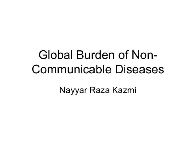 Global Burden of Non- Communicable Diseases Nayyar Raza Kazmi