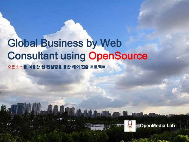 Global Business by Web Consultant using OpenSource<br />오픈소스를 이용한 웹 컨설팅을 통한 해외 진출 프로젝트<br />OpenMedia Lab<br />
