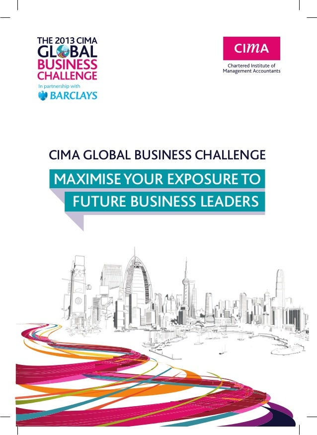 CIMA GLOBAL BUSINESS CHALLENGE 	MAXIMISEYOUR EXPOSURETO 		FUTURE BUSINESS LEADERS