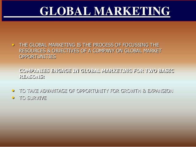 GLOBAL MARKETING • THE GLOBAL MARKETING IS THE PROCESS OF FOCUSSING THE RESOURCES & OBJECTIVES OF A COMPANY ON GLOBAL MARK...