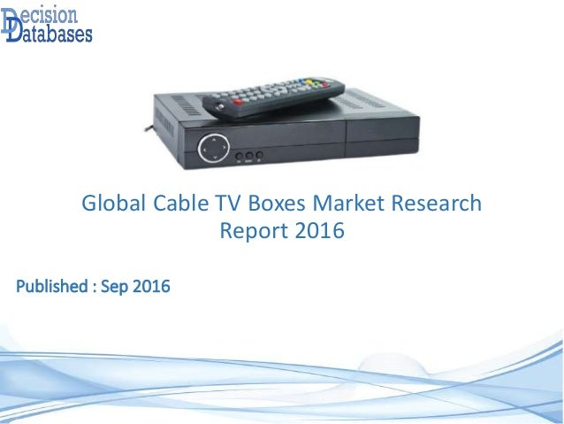 Global Cable TV Boxes Market Research Report 2016 Published : Sep 2016