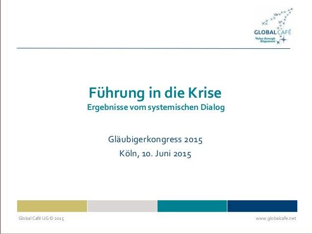 Global Café UG © 2015 www.globalcafe.net Führung in die Krise Ergebnisse vom systemischen Dialog Gläubigerkongress 2015 Kö...