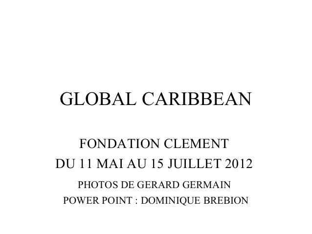 GLOBAL CARIBBEANFONDATION CLEMENTDU 11 MAI AU 15 JUILLET 2012PHOTOS DE GERARD GERMAINPOWER POINT : DOMINIQUE BREBION