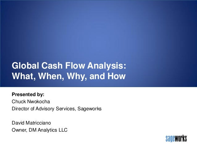 Global Cash Flow Analysis: What, When, Why, and How Presented by: Chuck Nwokocha Director of Advisory Services, Sageworks ...