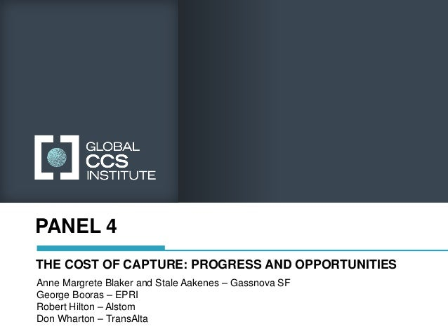PANEL 4THE COST OF CAPTURE: PROGRESS AND OPPORTUNITIESAnne Margrete Blaker and Stale Aakenes – Gassnova SFGeorge Booras – ...