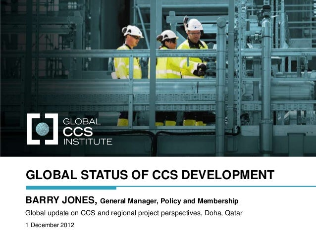 GLOBAL STATUS OF CCS DEVELOPMENTBARRY JONES, General Manager, Policy and MembershipGlobal update on CCS and regional proje...