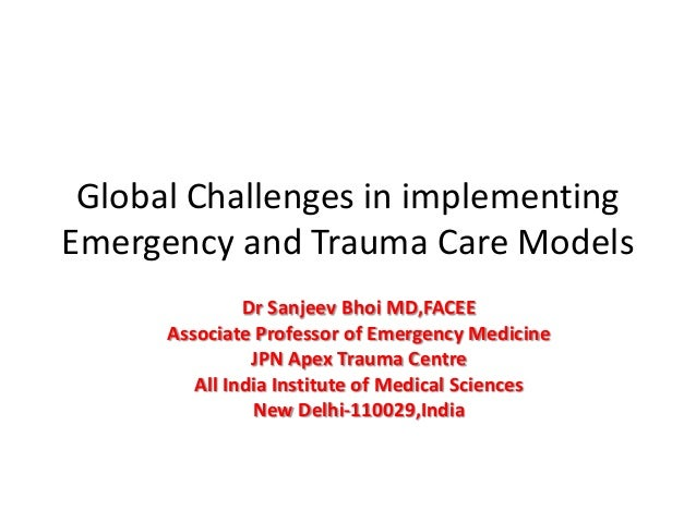 Global Challenges in implementing Emergency and Trauma Care Models Dr Sanjeev Bhoi MD,FACEE Associate Professor of Emergen...