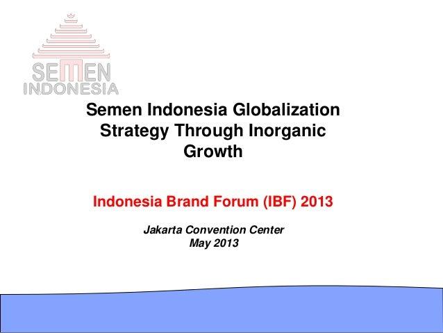 Semen Indonesia GlobalizationStrategy Through InorganicGrowthIndonesia Brand Forum (IBF) 2013Jakarta Convention CenterMay ...