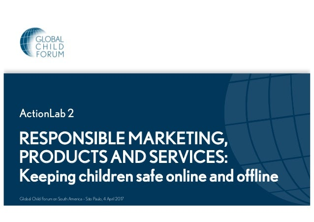 RESPONSIBLE MARKETING, PRODUCTS AND SERVICES: Keeping children safe online and offline ActionLab 2 Global Child Forum on S...