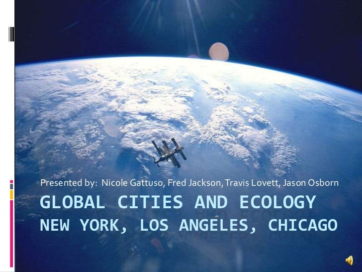 Presented by:  Nicole Gattuso, Fred Jackson, Travis Lovett, Jason Osborn <br />Global cities and ecologyNew York, Los Ange...