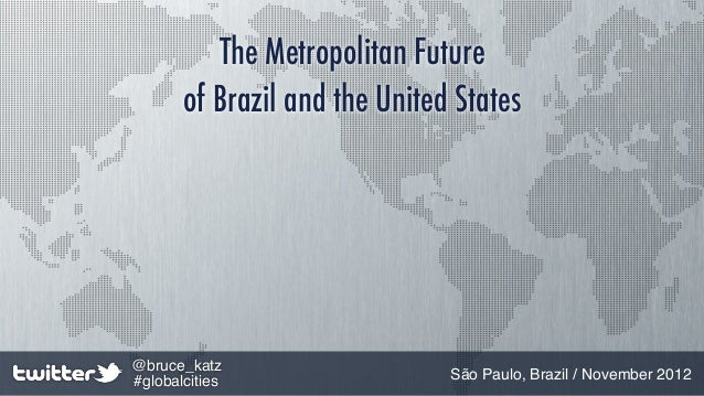 The Metropolitan Future       of Brazil and the United States@bruce_katz#globalcities                  São Paulo, Brazil /...