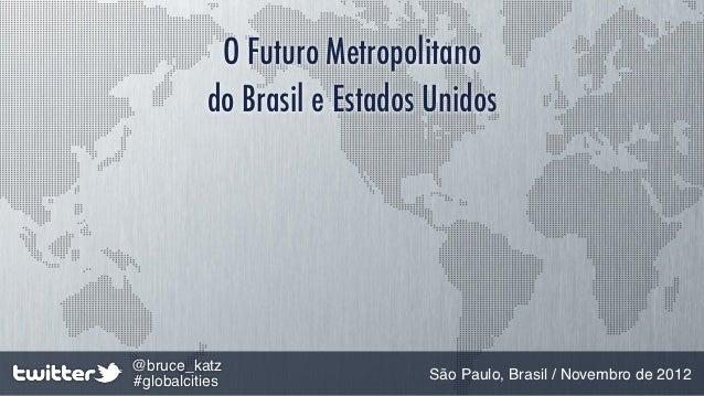 O Futuro Metropolitano          do Brasil e Estados Unidos@bruce_katz#globalcities                São Paulo, Brasil / Nove...