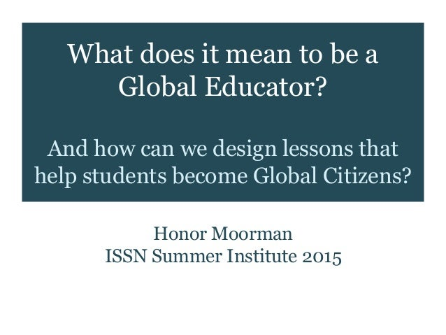 What does it mean to be a Global Educator? And how can we design lessons that help students become Global Citizens? Honor ...
