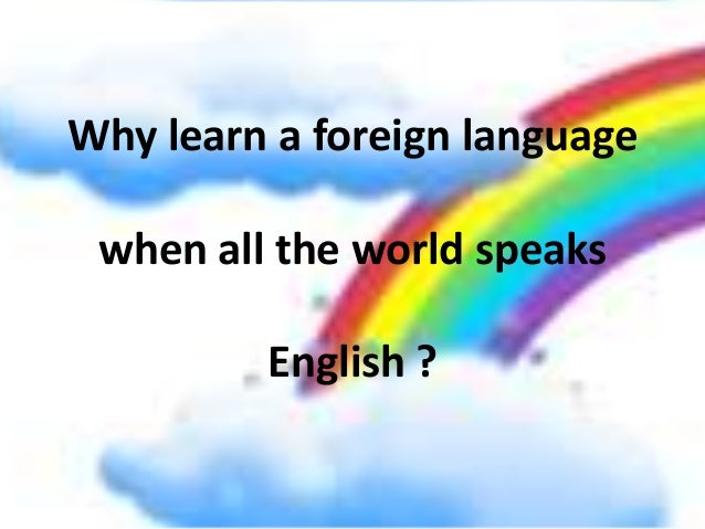 Why learn a foreign language when all the world speaks English ?