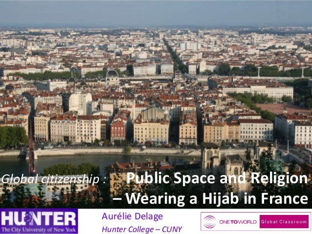 Global citizenship :  Public Space and Religion – Wearing a Hijab in France  Aurélie Delage Hunter College – CUNY