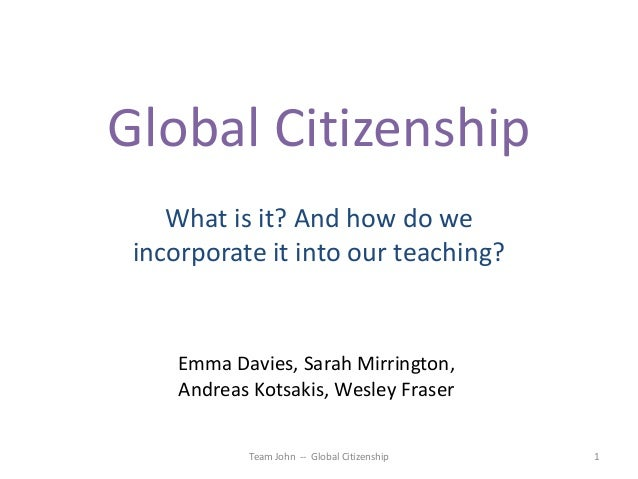 Global Citizenship What is it? And how do we incorporate it into our teaching?  Emma Davies, Sarah Mirrington, Andreas Kot...