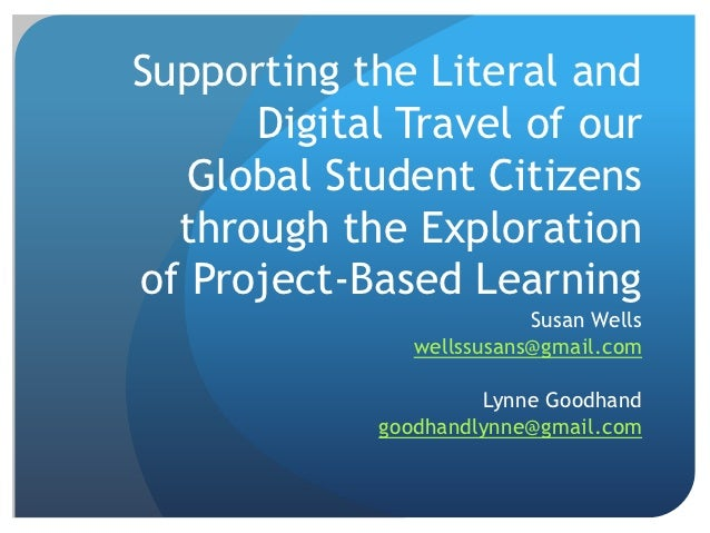 Supporting the Literal and      Digital Travel of our   Global Student Citizens  through the Explorationof Project-Based L...