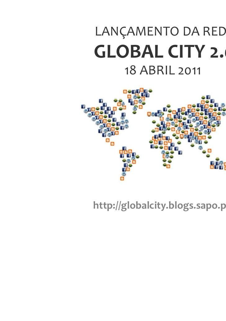 LANÇAMENTO DA REDEGLOBAL CITY 2.0       18 ABRIL 2011http://globalcity.blogs.sapo.pt/