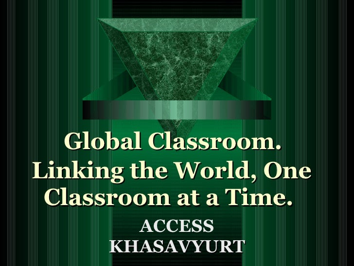 Global Classroom.  Linking the World, One Classroom at a Time. ACCESS KHASAVYURT