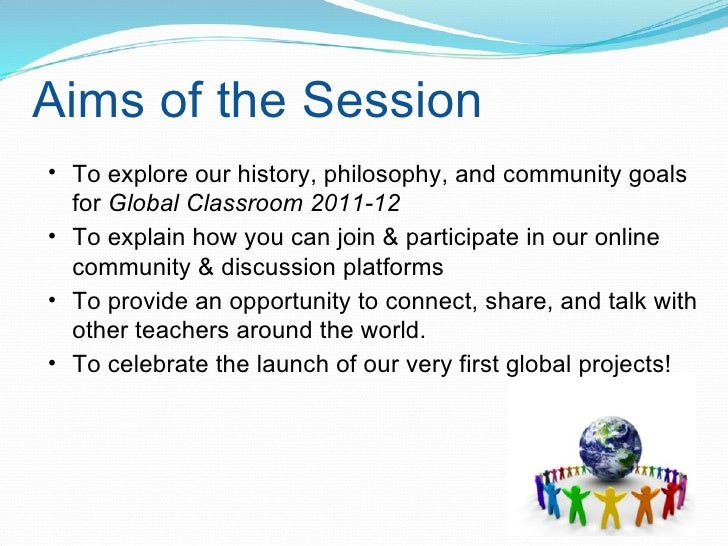 Aims of the Session <ul><ul><li>To explore our history, philosophy, and community goals for  Global Classroom 2011-12 </li...