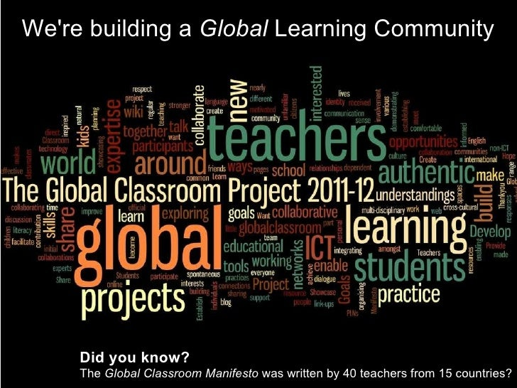 We're building a Global  Learning Community Did you know?  The Global Classroom Manifesto  was written by 40 teachers f...