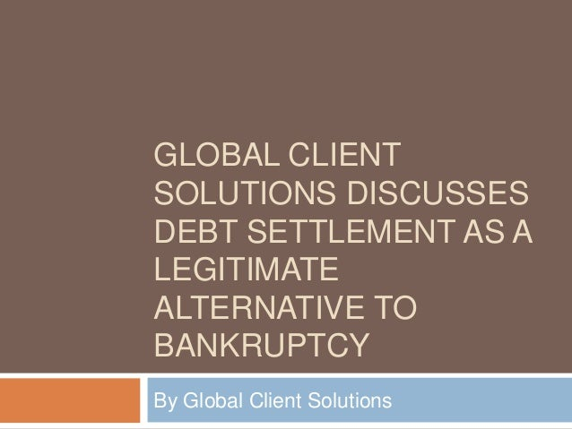 GLOBAL CLIENT SOLUTIONS DISCUSSES DEBT SETTLEMENT AS A LEGITIMATE ALTERNATIVE TO BANKRUPTCY By Global Client Solutions