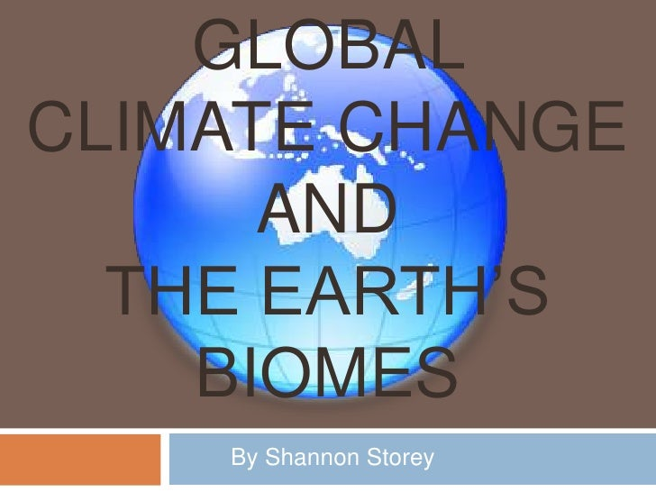Global Climate Change and the earth's Biomes<br />By Shannon Storey<br />
