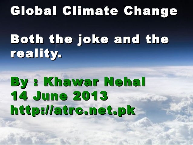 Global Climate ChangeGlobal Climate ChangeBoth the joke and theBoth the joke and thereality.reality.By : Khawar NehalBy : ...