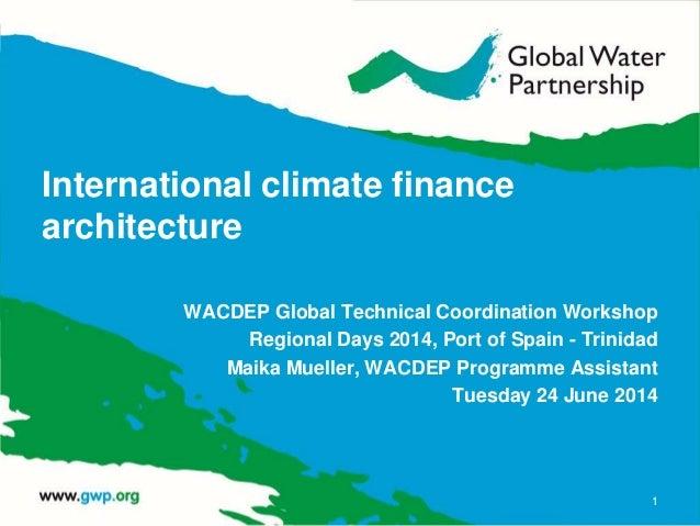 International climate finance architecture WACDEP Global Technical Coordination Workshop Regional Days 2014, Port of Spain...