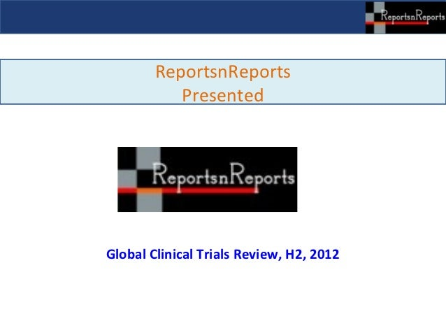 ReportsnReports           PresentedGlobal Clinical Trials Review, H2, 2012