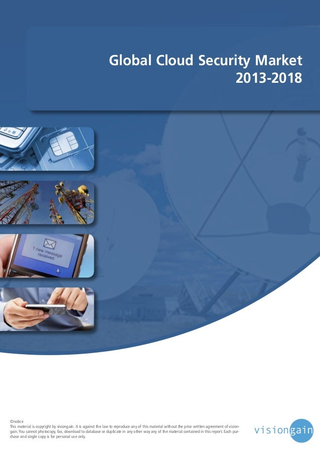 Global Cloud Security Market 2013-2018  ©notice This material is copyright by visiongain. It is against the law to reprodu...